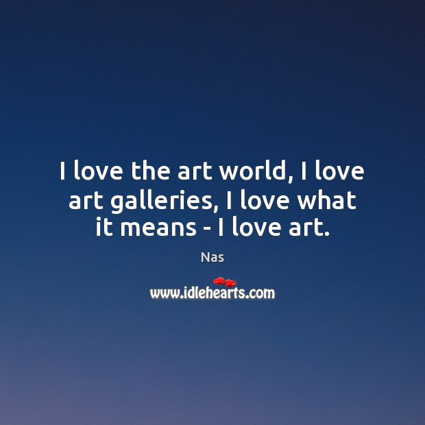 I love the art world, I love art galleries, I love what it means – I love art. Nas Picture Quote
