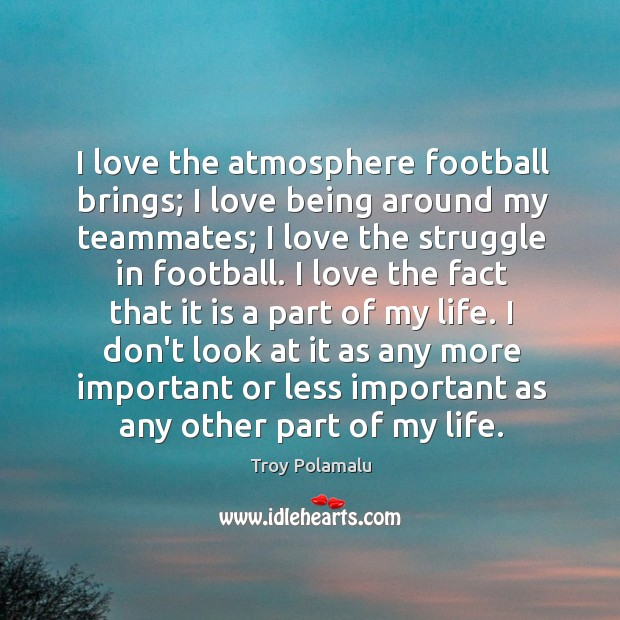 I love the atmosphere football brings; I love being around my teammates; Troy Polamalu Picture Quote