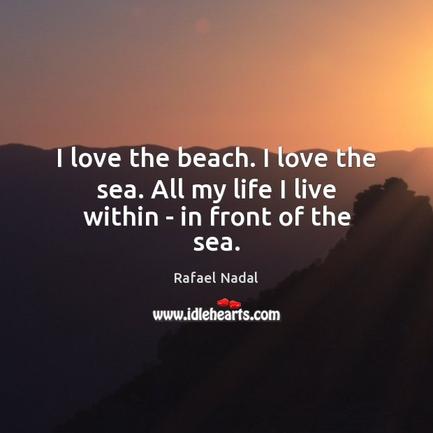 I love the beach. I love the sea. All my life I live within – in front of the sea. Rafael Nadal Picture Quote
