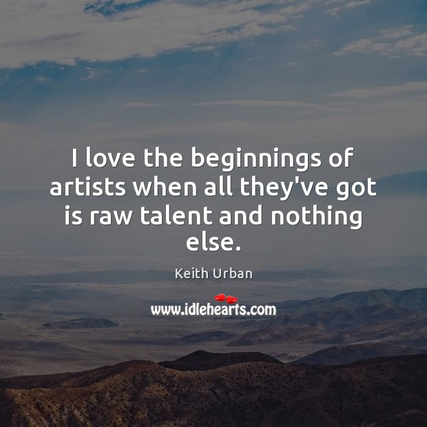 I love the beginnings of artists when all they've got is raw talent and nothing else. Keith Urban Picture Quote