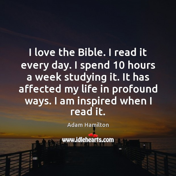 Image, I love the Bible. I read it every day. I spend 10 hours