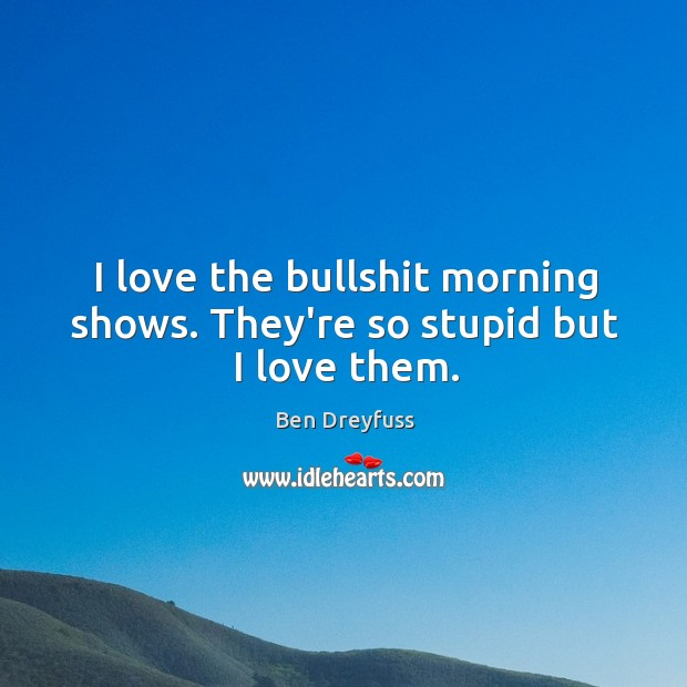 Image, I love the bullshit morning shows. They're so stupid but I love them.