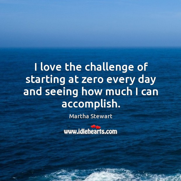 I love the challenge of starting at zero every day and seeing how much I can accomplish. Martha Stewart Picture Quote