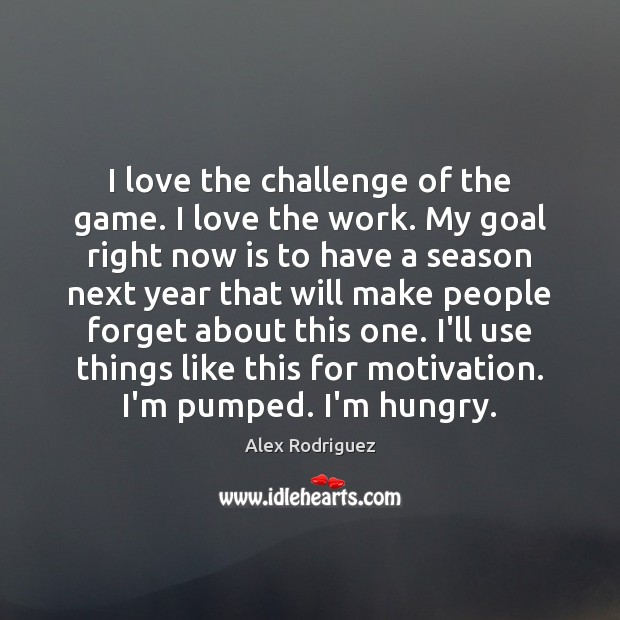 Image, I love the challenge of the game. I love the work. My