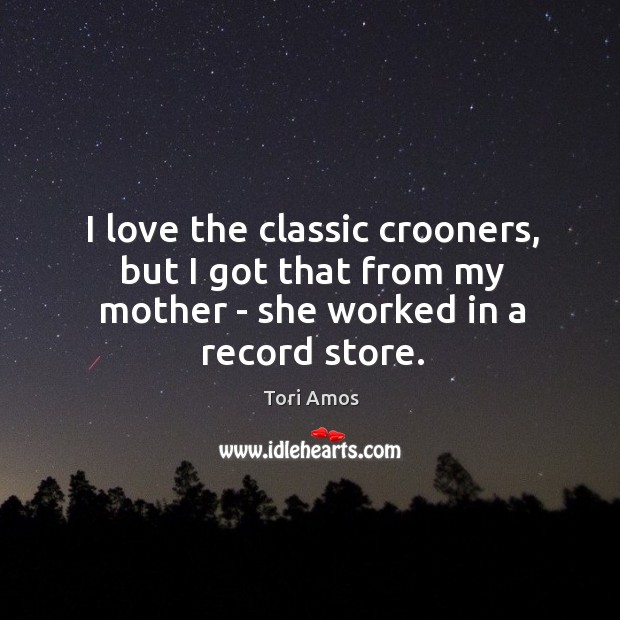 I love the classic crooners, but I got that from my mother – she worked in a record store. Image