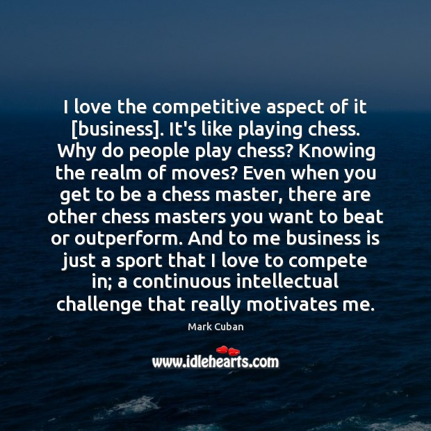 I love the competitive aspect of it [business]. It's like playing chess. Mark Cuban Picture Quote