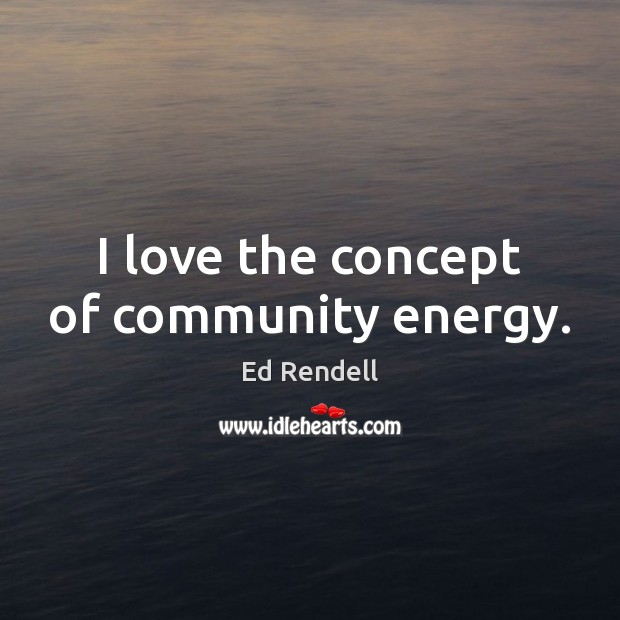 I love the concept of community energy. Ed Rendell Picture Quote