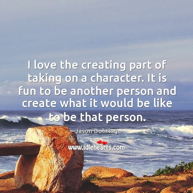 I love the creating part of taking on a character. It is fun to be another person and Jason Dohring Picture Quote