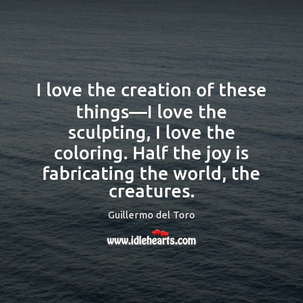 I love the creation of these things—I love the sculpting, I Joy Quotes Image