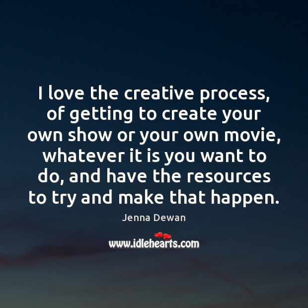 I love the creative process, of getting to create your own show Jenna Dewan Picture Quote