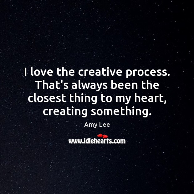 Image, I love the creative process. That's always been the closest thing to