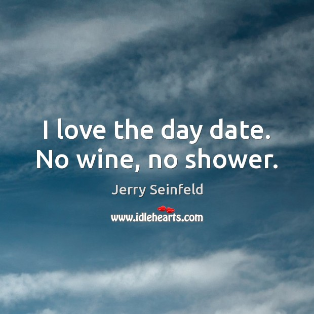 I love the day date. No wine, no shower. Image