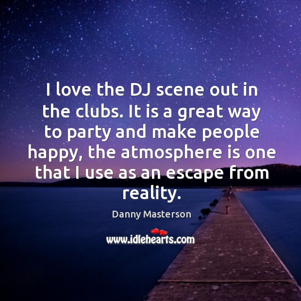 I love the dj scene out in the clubs. It is a great way to party and make people happy Image
