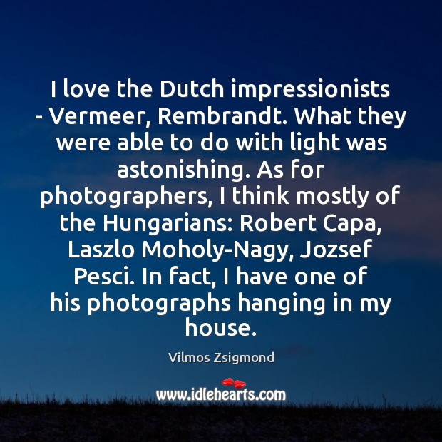 I love the Dutch impressionists – Vermeer, Rembrandt. What they were able Vilmos Zsigmond Picture Quote