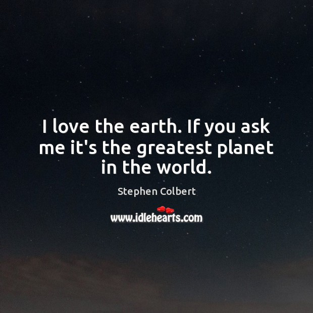 I love the earth. If you ask me it's the greatest planet in the world. Stephen Colbert Picture Quote