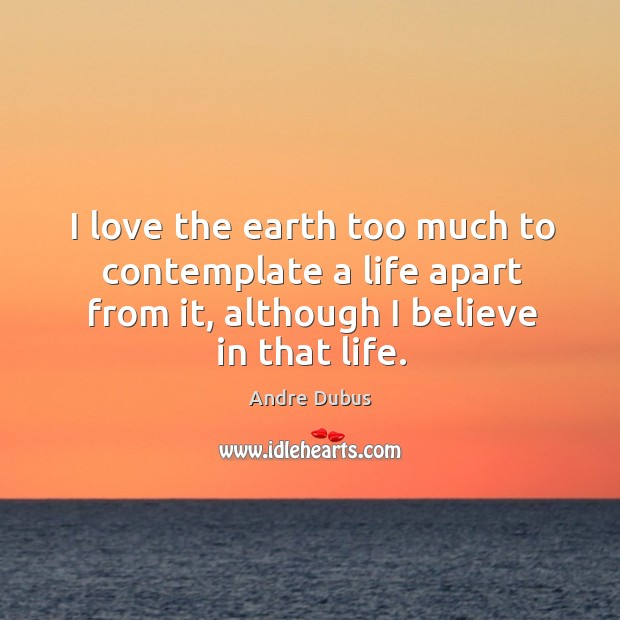 I love the earth too much to contemplate a life apart from Andre Dubus Picture Quote
