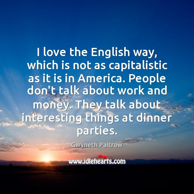 I love the English way, which is not as capitalistic as it Image