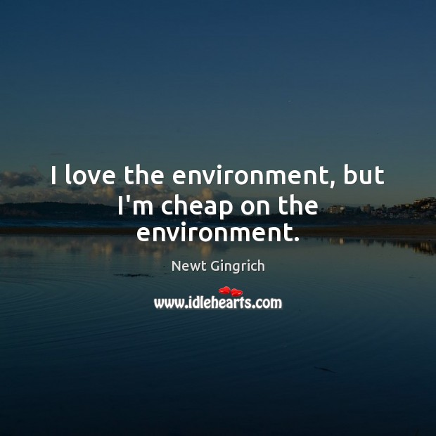 I love the environment, but I'm cheap on the environment. Image