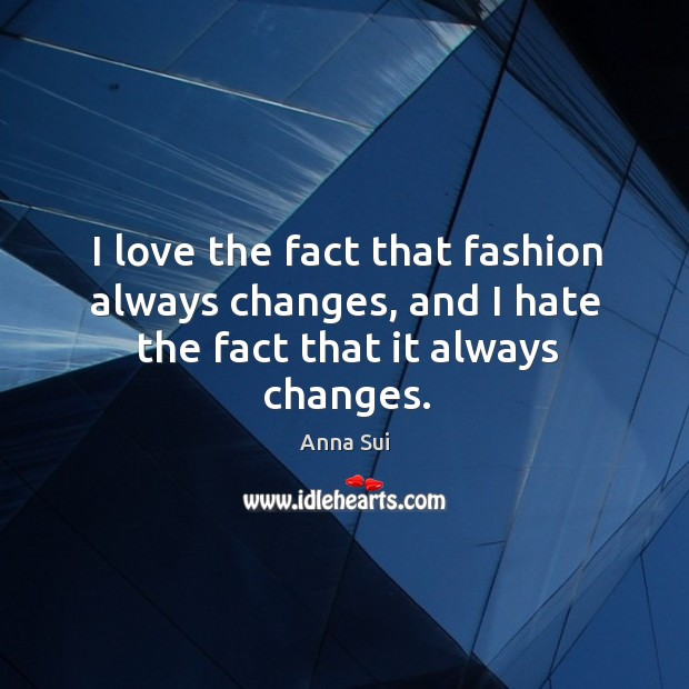 Image, I love the fact that fashion always changes, and I hate the fact that it always changes.