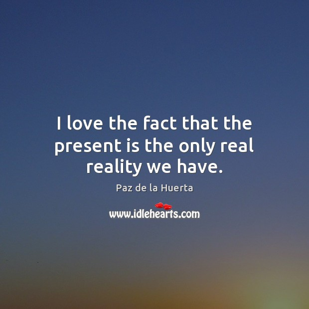 I love the fact that the present is the only real reality we have. Image