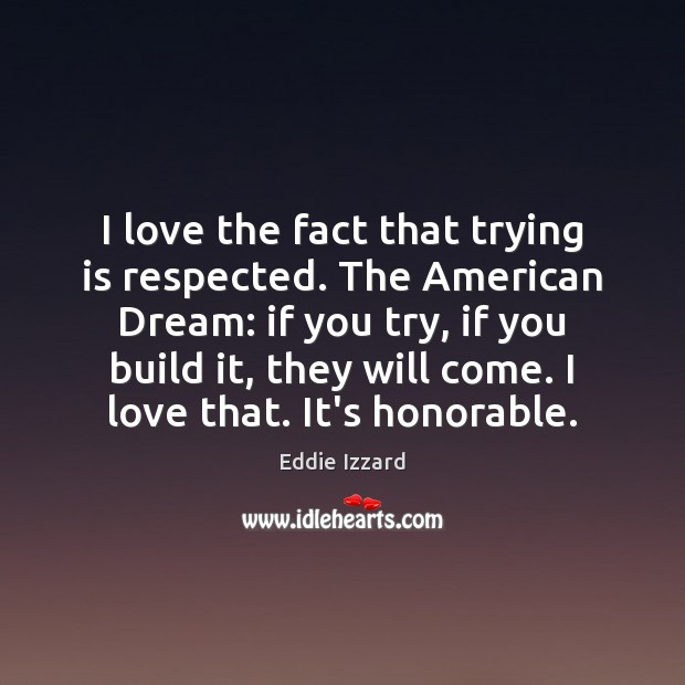 I love the fact that trying is respected. The American Dream: if Eddie Izzard Picture Quote