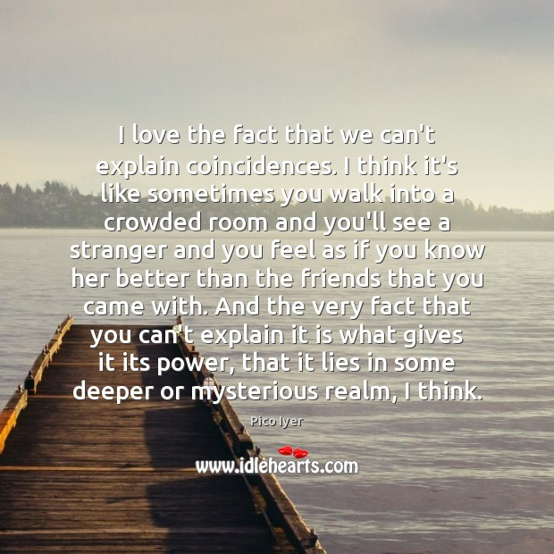 I love the fact that we can't explain coincidences. I think it's Pico Iyer Picture Quote