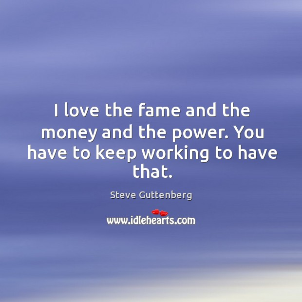 I love the fame and the money and the power. You have to keep working to have that. Steve Guttenberg Picture Quote