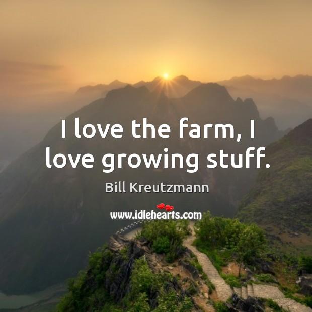 I love the farm, I love growing stuff. Bill Kreutzmann Picture Quote