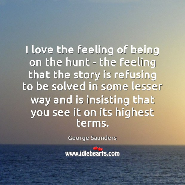 I love the feeling of being on the hunt – the feeling George Saunders Picture Quote