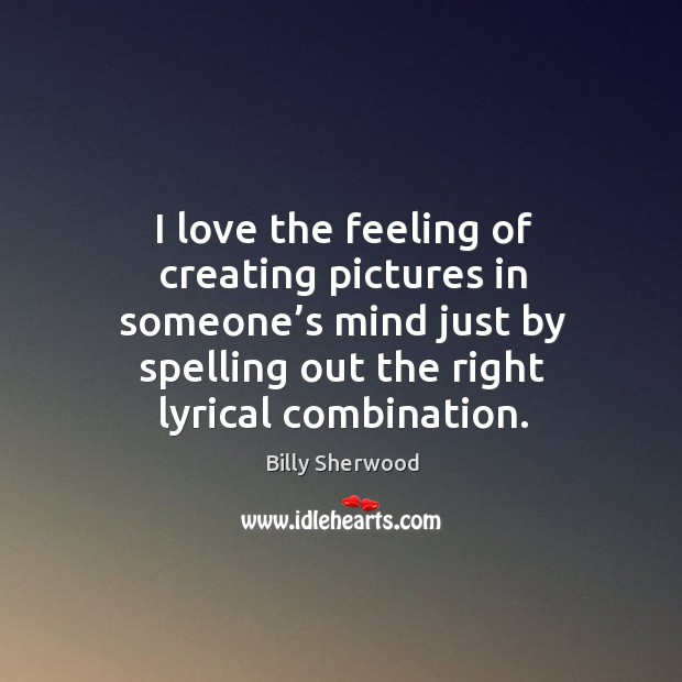 I love the feeling of creating pictures in someone's mind just by spelling out the right lyrical combination. Billy Sherwood Picture Quote