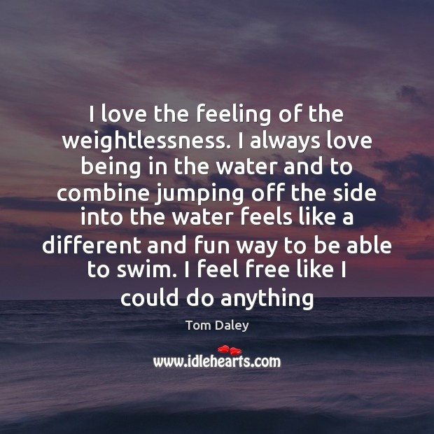 I love the feeling of the weightlessness. I always love being in Image