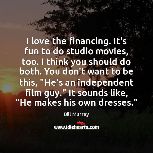 I love the financing. It's fun to do studio movies, too. I Image