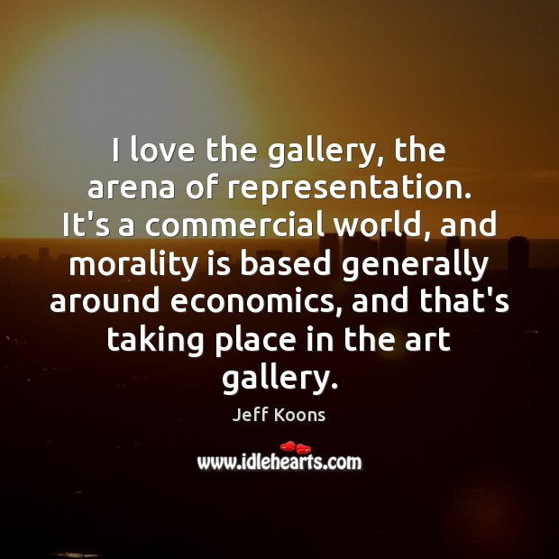 Image, I love the gallery, the arena of representation. It's a commercial world,