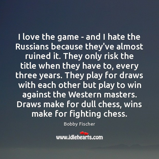 I love the game – and I hate the Russians because they've Bobby Fischer Picture Quote