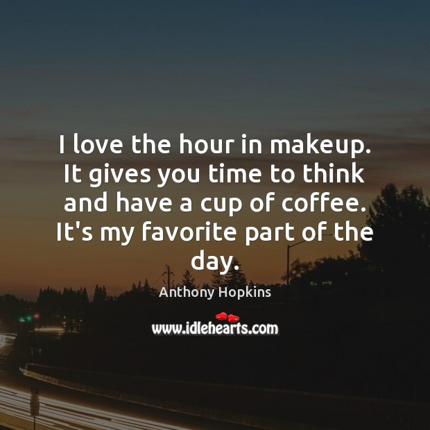 I love the hour in makeup. It gives you time to think Image
