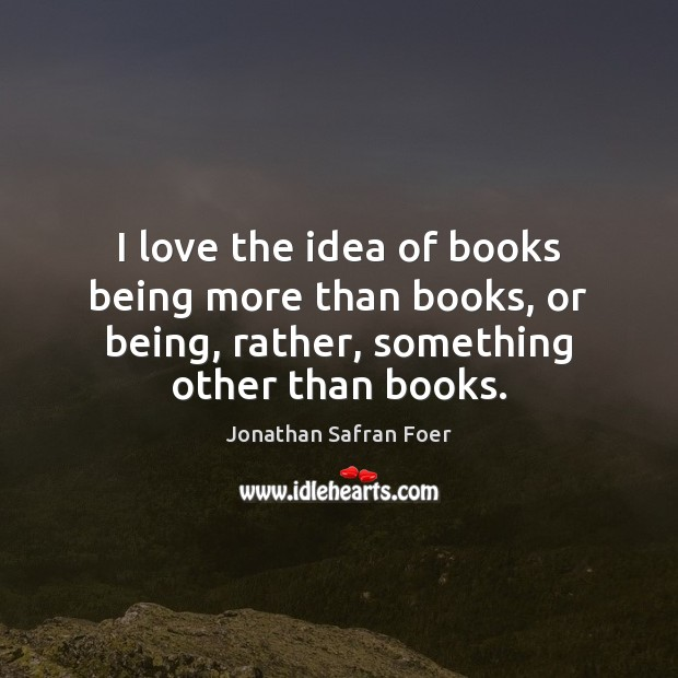 I love the idea of books being more than books, or being, Jonathan Safran Foer Picture Quote