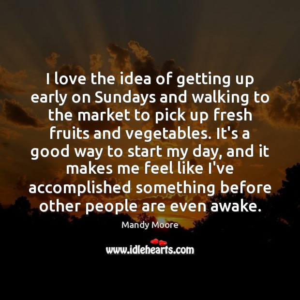 I love the idea of getting up early on Sundays and walking Mandy Moore Picture Quote