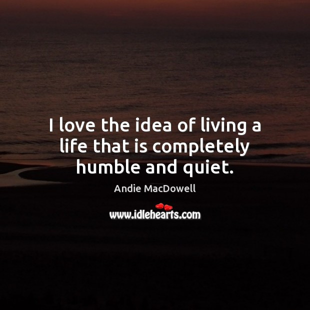 I love the idea of living a life that is completely humble and quiet. Image