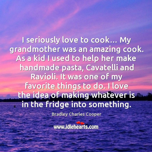I love the idea of making whatever is in the fridge into something. Bradley Charles Cooper Picture Quote
