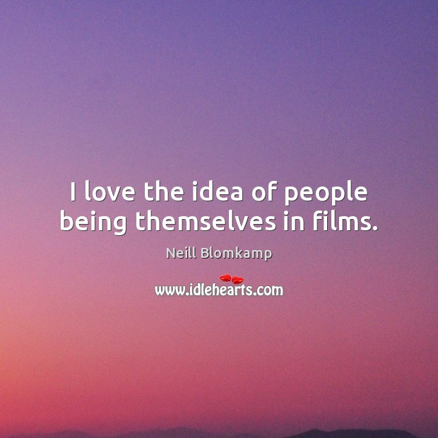I love the idea of people being themselves in films. Image