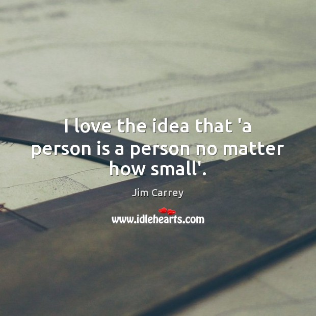 I love the idea that 'a person is a person no matter how small'. Jim Carrey Picture Quote