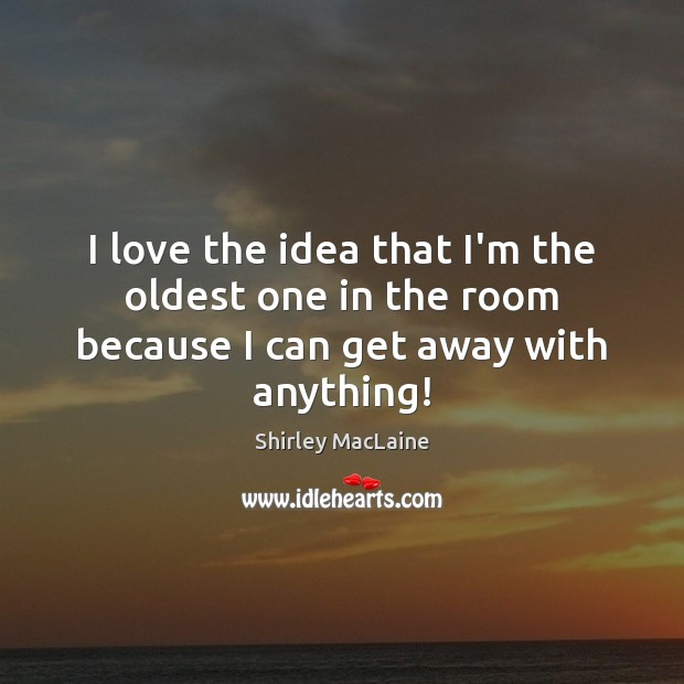 I love the idea that I'm the oldest one in the room because I can get away with anything! Shirley MacLaine Picture Quote