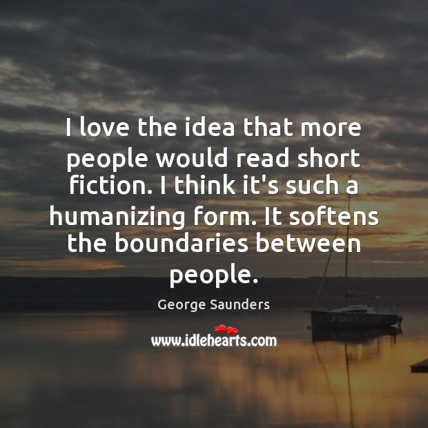 I love the idea that more people would read short fiction. I George Saunders Picture Quote