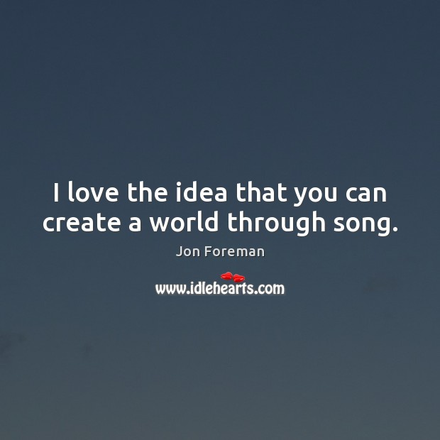 I love the idea that you can create a world through song. Jon Foreman Picture Quote