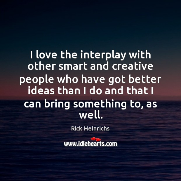 I love the interplay with other smart and creative people who have Image