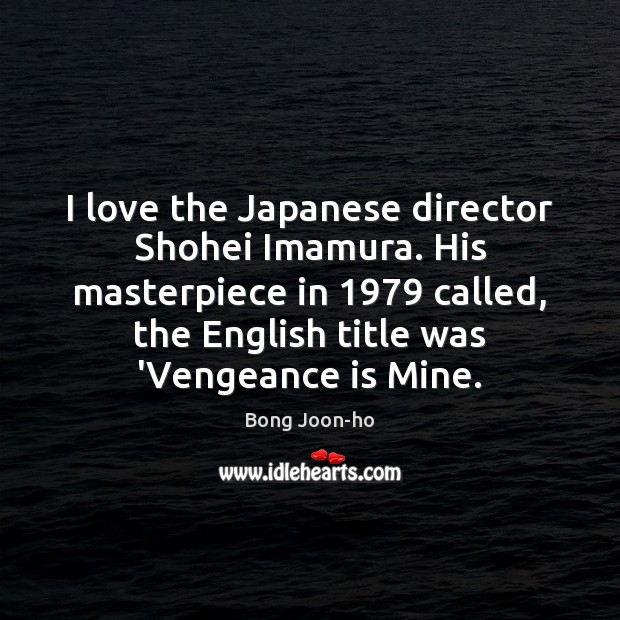 Image, I love the Japanese director Shohei Imamura. His masterpiece in 1979 called, the