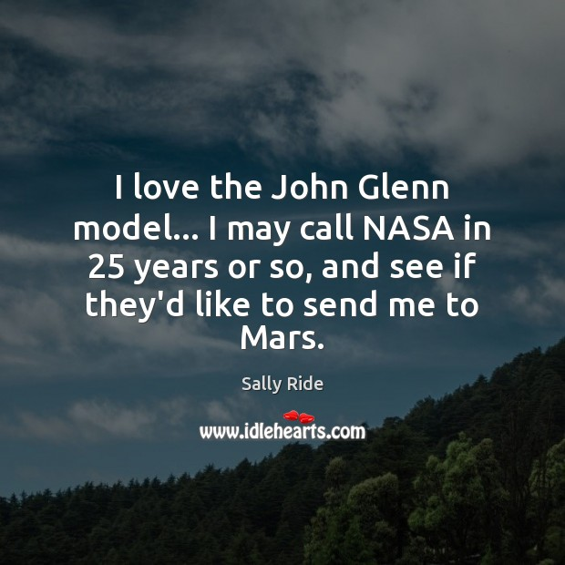 I love the John Glenn model… I may call NASA in 25 years Sally Ride Picture Quote