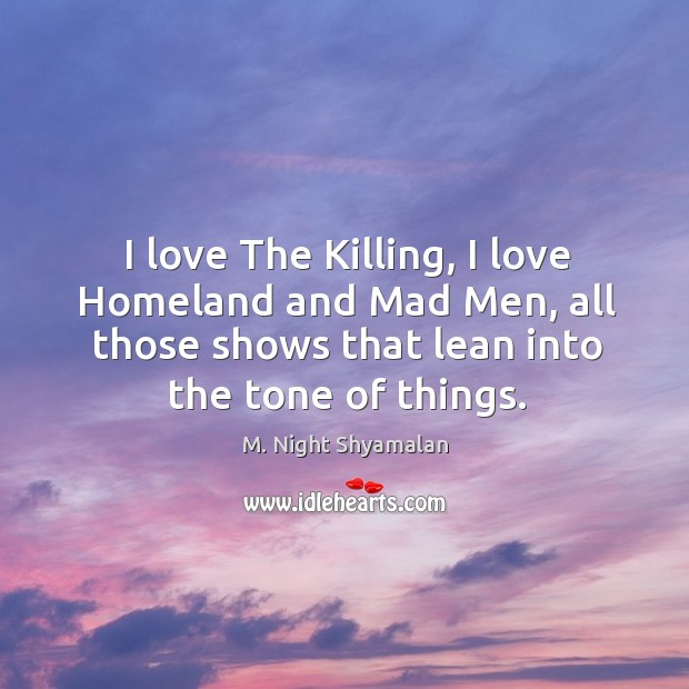 I love The Killing, I love Homeland and Mad Men, all those M. Night Shyamalan Picture Quote