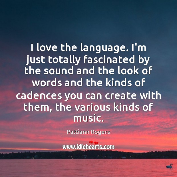I love the language. I'm just totally fascinated by the sound and Image