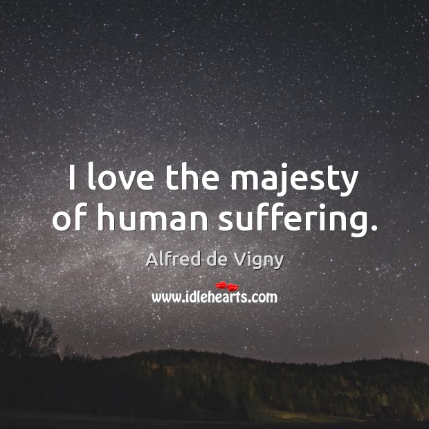 I love the majesty of human suffering. Alfred de Vigny Picture Quote